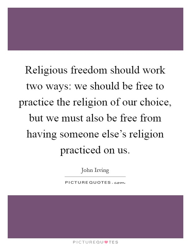 Religious freedom should work two ways: we should be free to practice the religion of our choice, but we must also be free from having someone else's religion practiced on us Picture Quote #1