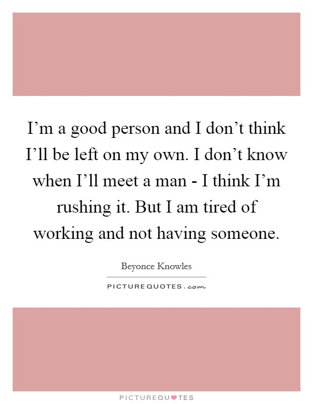 I'm a good person and I don't think I'll be left on my own. I don't know when I'll meet a man - I think I'm rushing it. But I am tired of working and not having someone Picture Quote #1