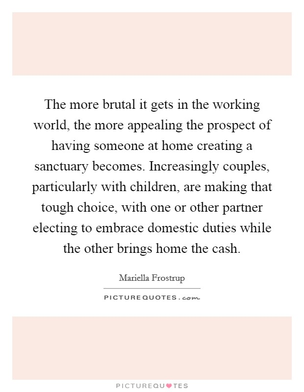 The more brutal it gets in the working world, the more appealing the prospect of having someone at home creating a sanctuary becomes. Increasingly couples, particularly with children, are making that tough choice, with one or other partner electing to embrace domestic duties while the other brings home the cash Picture Quote #1