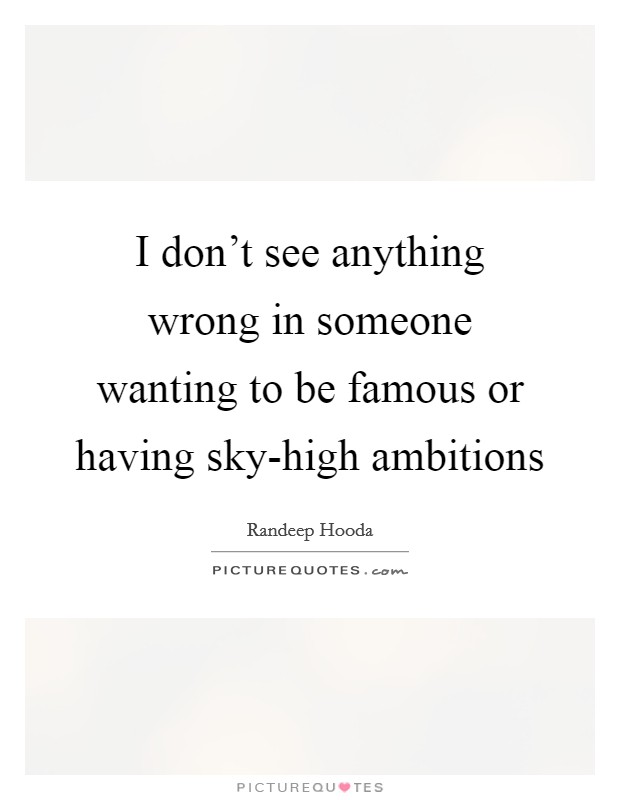 I don't see anything wrong in someone wanting to be famous or having sky-high ambitions Picture Quote #1