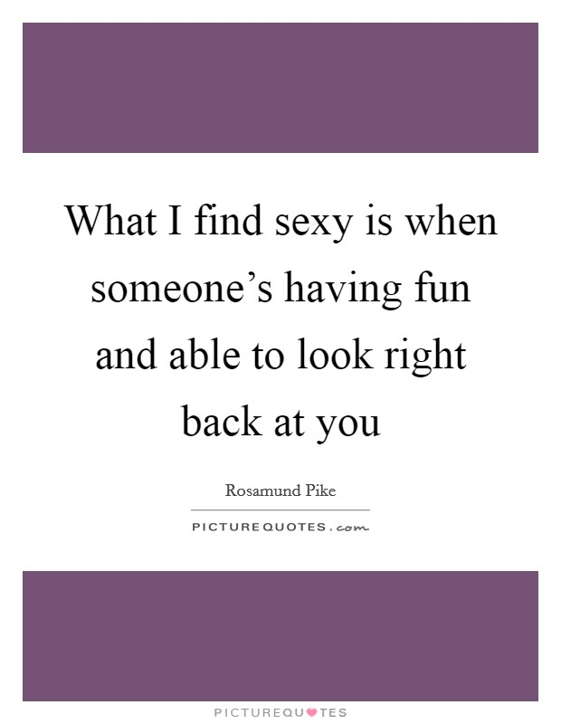 What I find sexy is when someone's having fun and able to look right back at you Picture Quote #1