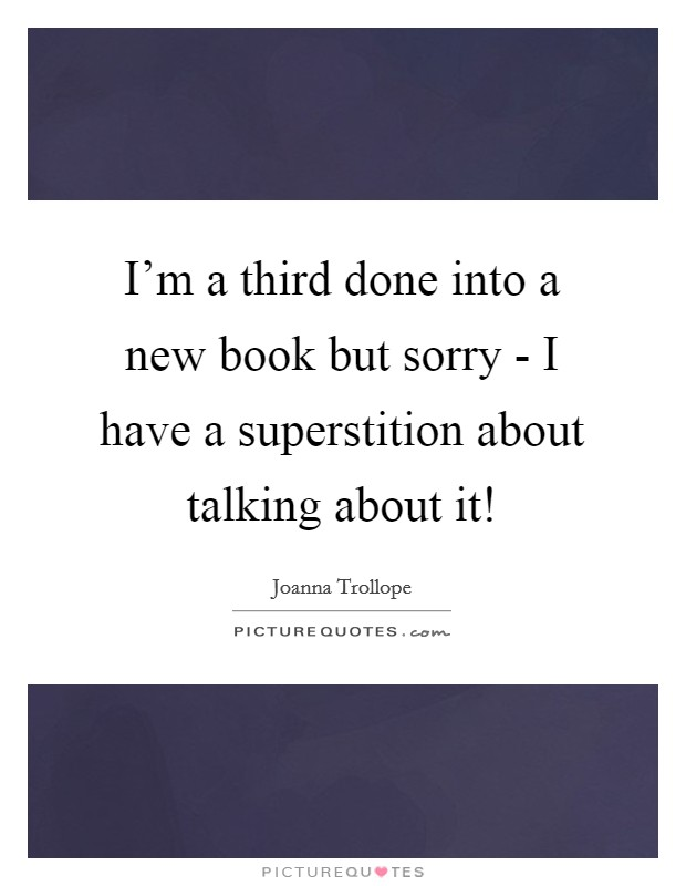 I'm a third done into a new book but sorry - I have a superstition about talking about it! Picture Quote #1