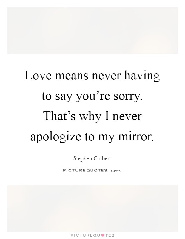 Love means never having to say you're sorry. That's why I never apologize to my mirror Picture Quote #1
