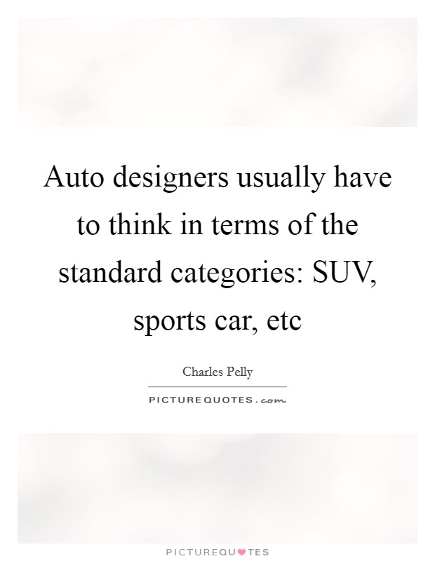 Auto designers usually have to think in terms of the standard categories: SUV, sports car, etc Picture Quote #1