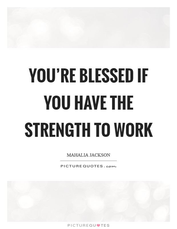 You're blessed if you have the strength to work Picture Quote #1