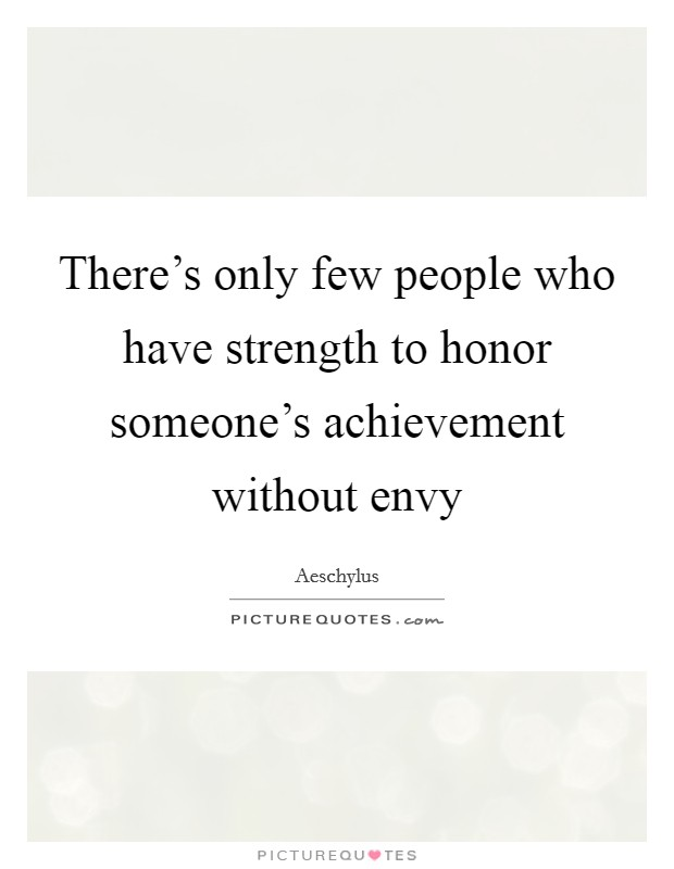 There's only few people who have strength to honor someone's achievement without envy Picture Quote #1