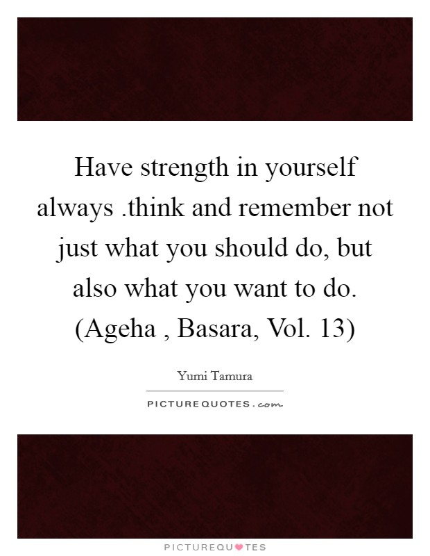 Have strength in yourself always .think and remember not just what you should do, but also what you want to do. (Ageha , Basara, Vol. 13) Picture Quote #1