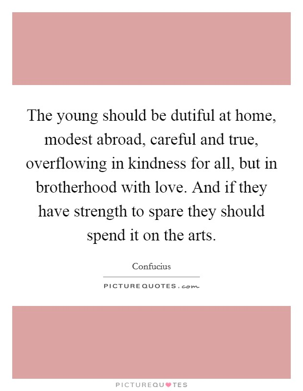 The young should be dutiful at home, modest abroad, careful and true, overflowing in kindness for all, but in brotherhood with love. And if they have strength to spare they should spend it on the arts Picture Quote #1