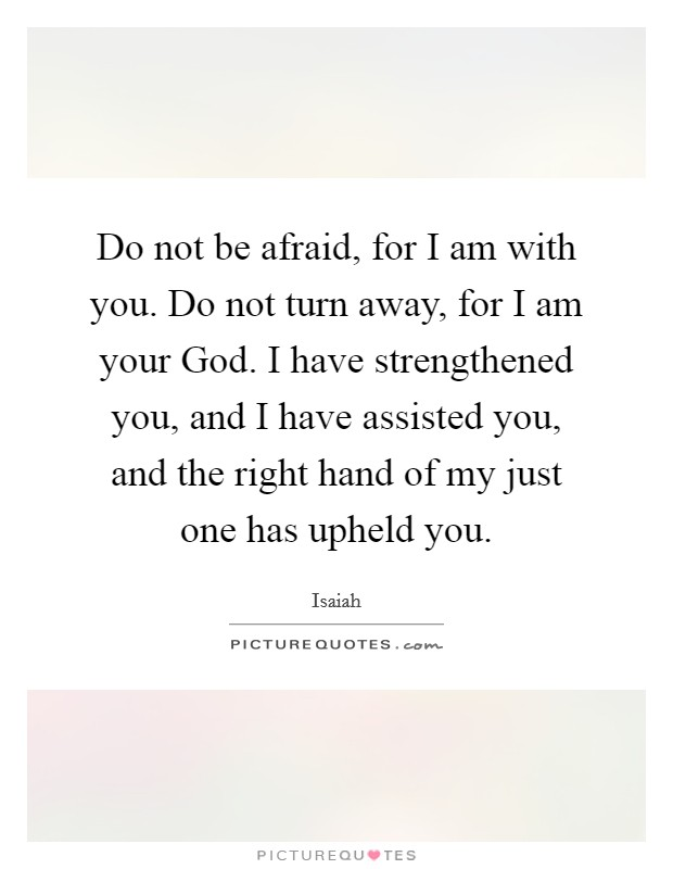 Do not be afraid, for I am with you. Do not turn away, for I am your God. I have strengthened you, and I have assisted you, and the right hand of my just one has upheld you Picture Quote #1