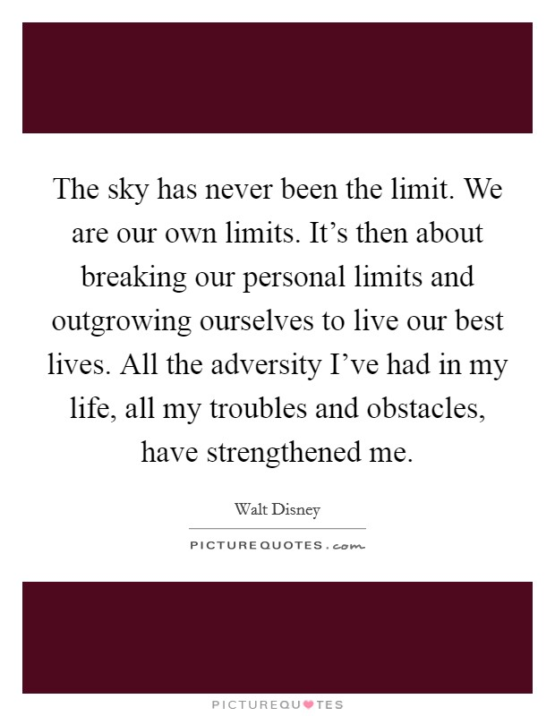 The sky has never been the limit. We are our own limits. It's then about breaking our personal limits and outgrowing ourselves to live our best lives. All the adversity I've had in my life, all my troubles and obstacles, have strengthened me Picture Quote #1