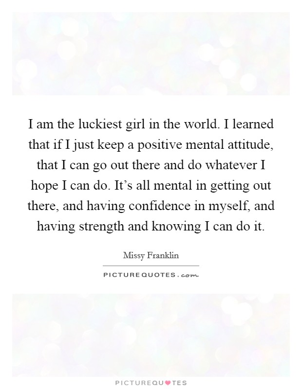 I am the luckiest girl in the world. I learned that if I just keep a positive mental attitude, that I can go out there and do whatever I hope I can do. It's all mental in getting out there, and having confidence in myself, and having strength and knowing I can do it Picture Quote #1