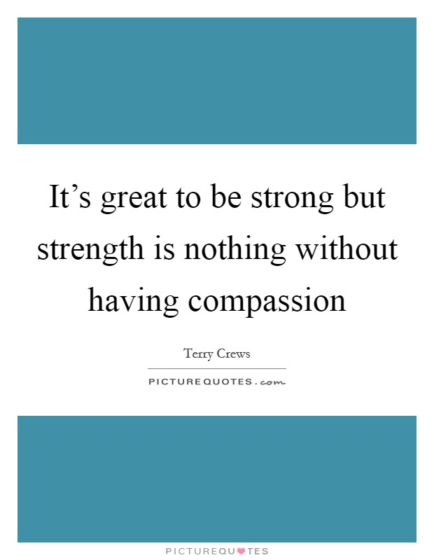 It's great to be strong but strength is nothing without having compassion Picture Quote #1