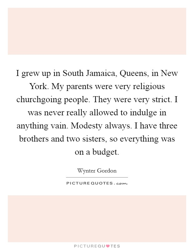 I grew up in South Jamaica, Queens, in New York. My parents were very religious churchgoing people. They were very strict. I was never really allowed to indulge in anything vain. Modesty always. I have three brothers and two sisters, so everything was on a budget Picture Quote #1