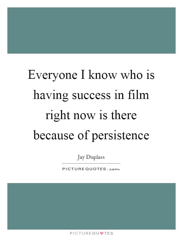 Everyone I know who is having success in film right now is there because of persistence Picture Quote #1