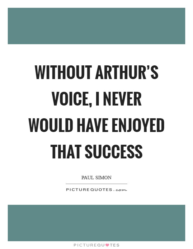 Without Arthur's voice, I never would have enjoyed that success Picture Quote #1