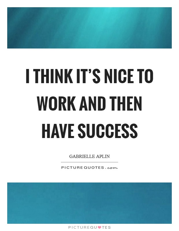 I think it's nice to work and then have success Picture Quote #1