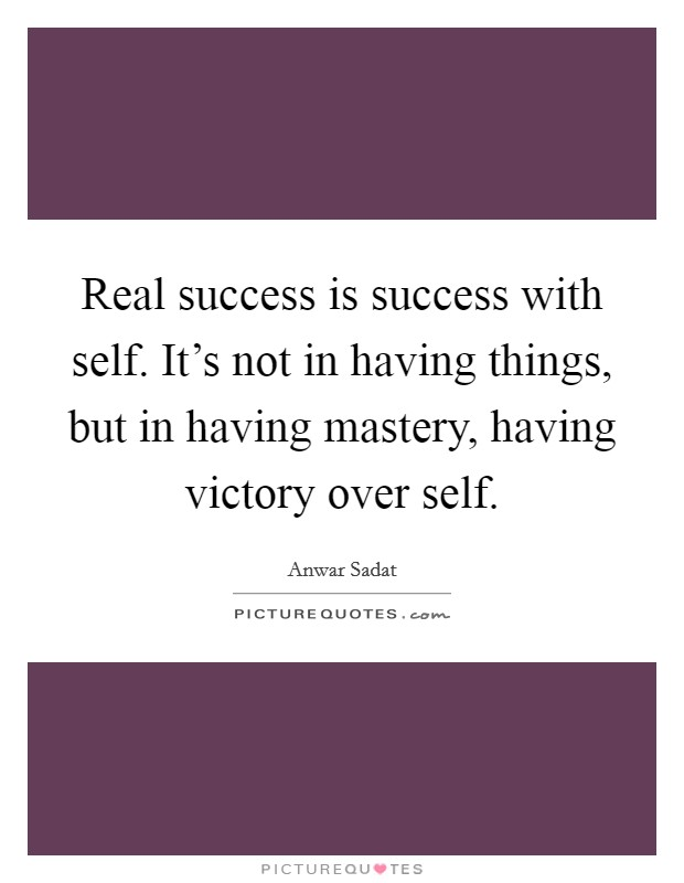 Real success is success with self. It's not in having things, but in having mastery, having victory over self Picture Quote #1