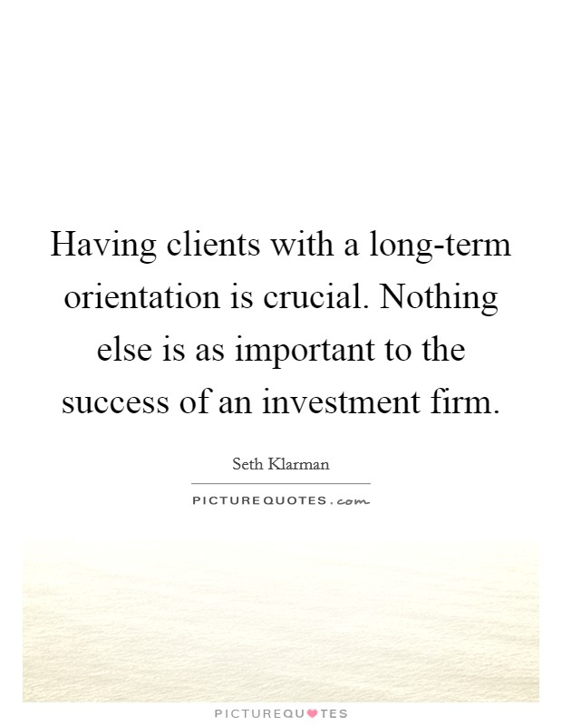 Having clients with a long-term orientation is crucial. Nothing else is as important to the success of an investment firm Picture Quote #1