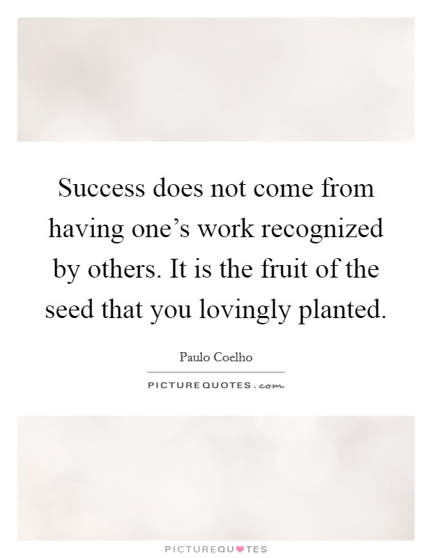 Success does not come from having one's work recognized by others. It is the fruit of the seed that you lovingly planted Picture Quote #1