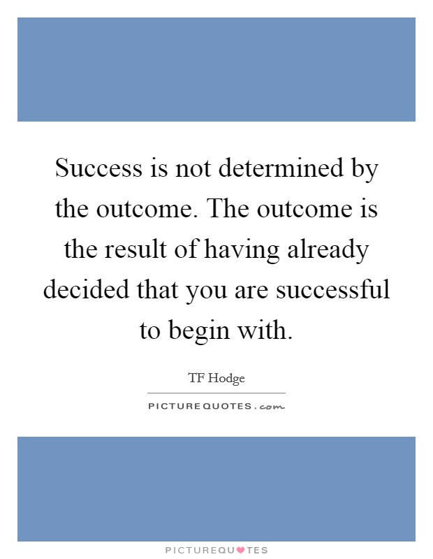 Success is not determined by the outcome. The outcome is the result of having already decided that you are successful to begin with Picture Quote #1