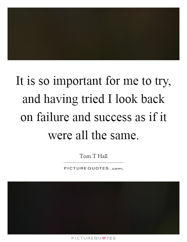 It is so important for me to try, and having tried I look back on failure and success as if it were all the same Picture Quote #1