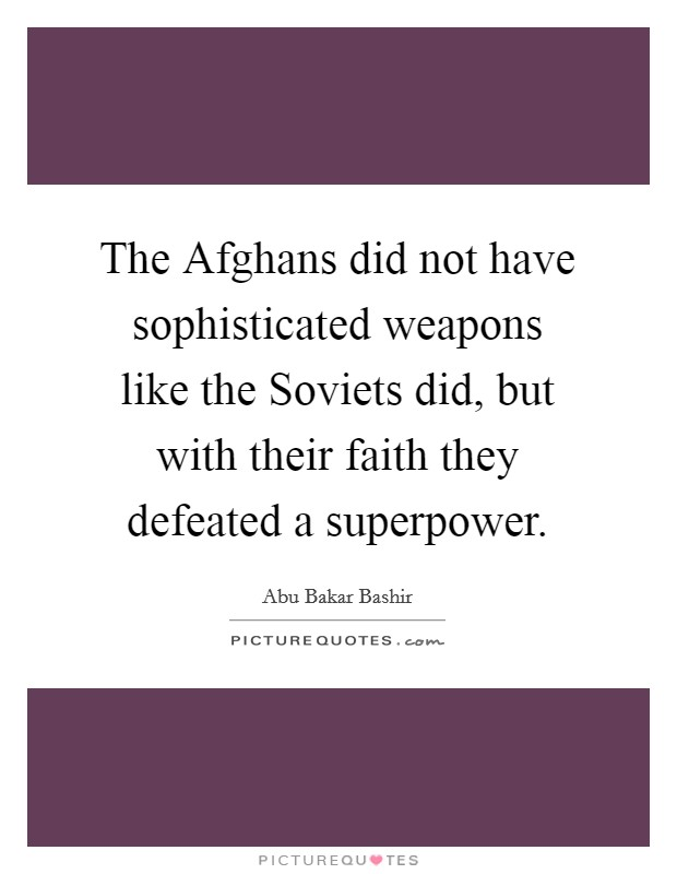The Afghans did not have sophisticated weapons like the Soviets did, but with their faith they defeated a superpower Picture Quote #1