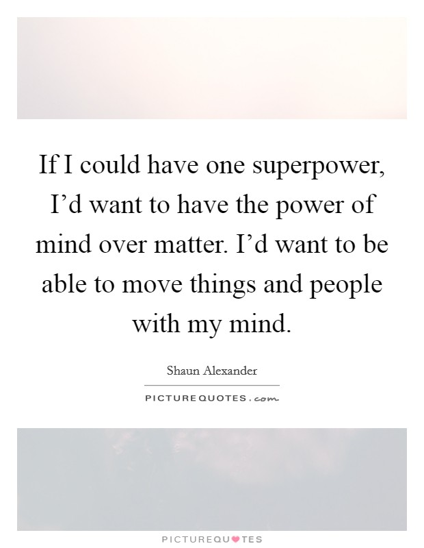 If I could have one superpower, I'd want to have the power of mind over matter. I'd want to be able to move things and people with my mind. Picture Quote #1