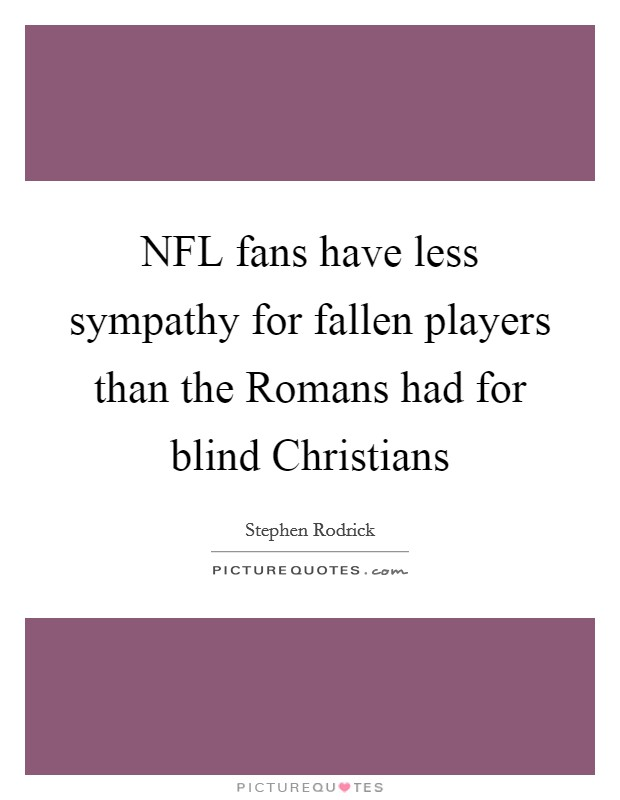 NFL fans have less sympathy for fallen players than the Romans had for blind Christians Picture Quote #1