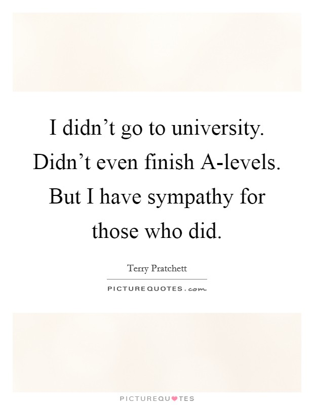 I didn't go to university. Didn't even finish A-levels. But I have sympathy for those who did Picture Quote #1