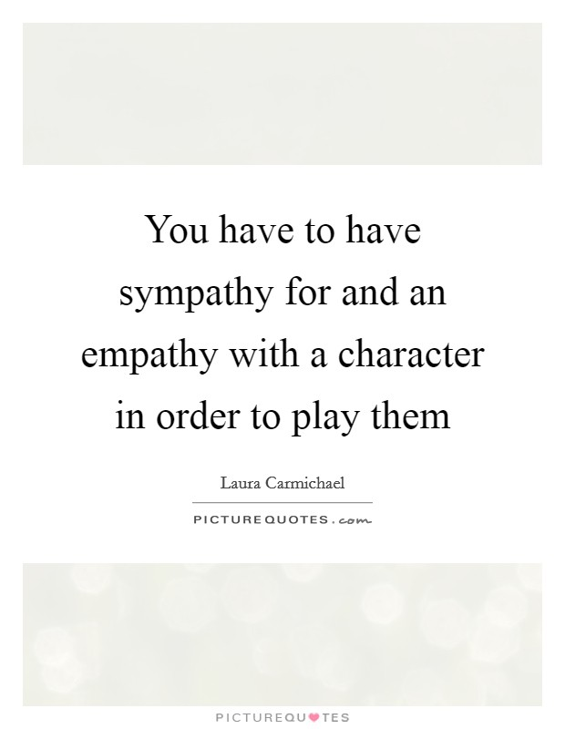 You have to have sympathy for and an empathy with a character in order to play them Picture Quote #1