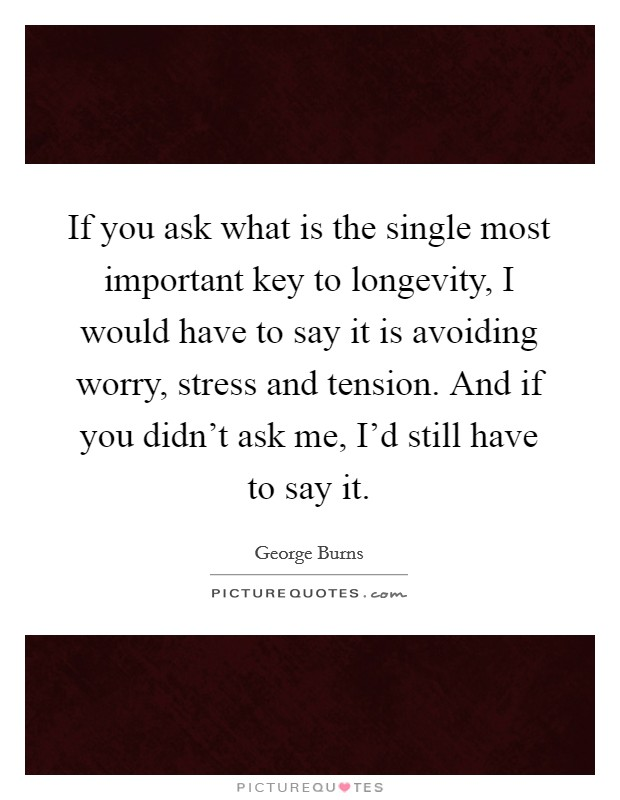 If you ask what is the single most important key to longevity, I would have to say it is avoiding worry, stress and tension. And if you didn't ask me, I'd still have to say it Picture Quote #1