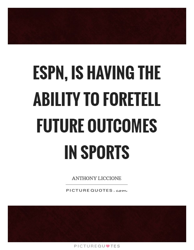 ESPN, is having the ability to foretell future outcomes in sports Picture Quote #1