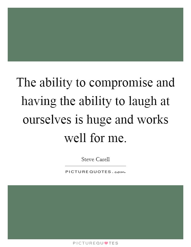 The ability to compromise and having the ability to laugh at ourselves is huge and works well for me Picture Quote #1