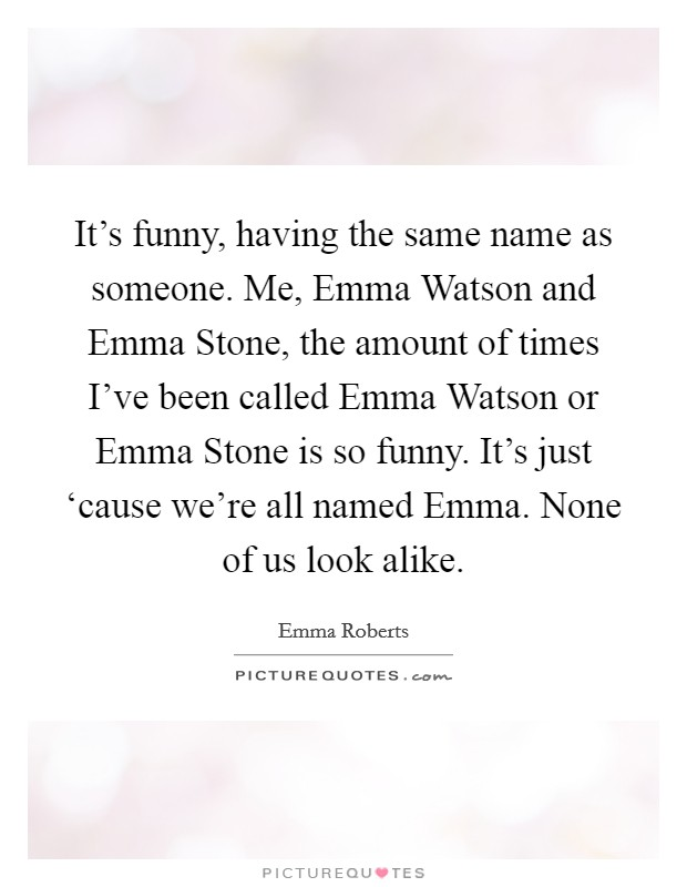 It's funny, having the same name as someone. Me, Emma Watson and Emma Stone, the amount of times I've been called Emma Watson or Emma Stone is so funny. It's just 'cause we're all named Emma. None of us look alike Picture Quote #1