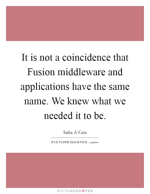 It is not a coincidence that Fusion middleware and applications have the same name. We knew what we needed it to be. Picture Quote #1