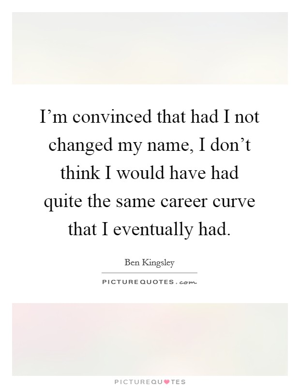 I'm convinced that had I not changed my name, I don't think I would have had quite the same career curve that I eventually had. Picture Quote #1