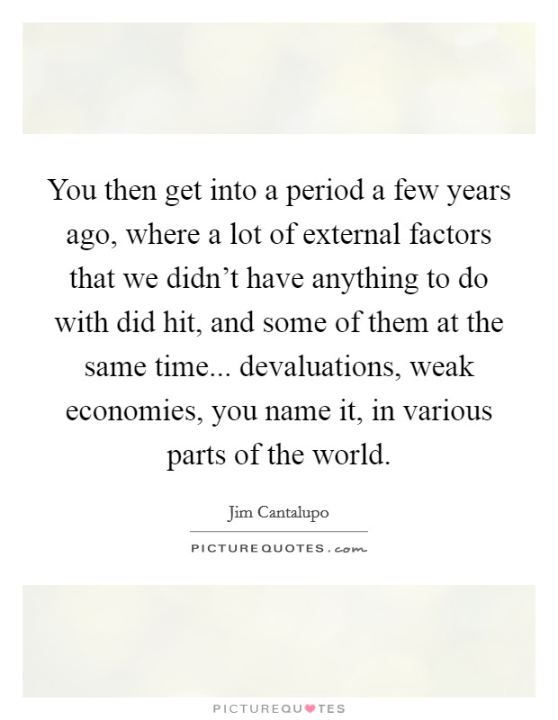 You then get into a period a few years ago, where a lot of external factors that we didn't have anything to do with did hit, and some of them at the same time... devaluations, weak economies, you name it, in various parts of the world Picture Quote #1