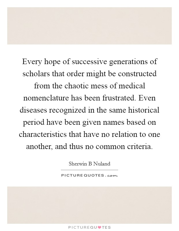 Every hope of successive generations of scholars that order might be constructed from the chaotic mess of medical nomenclature has been frustrated. Even diseases recognized in the same historical period have been given names based on characteristics that have no relation to one another, and thus no common criteria Picture Quote #1