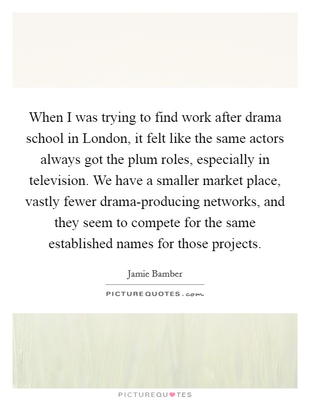 When I was trying to find work after drama school in London, it felt like the same actors always got the plum roles, especially in television. We have a smaller market place, vastly fewer drama-producing networks, and they seem to compete for the same established names for those projects Picture Quote #1