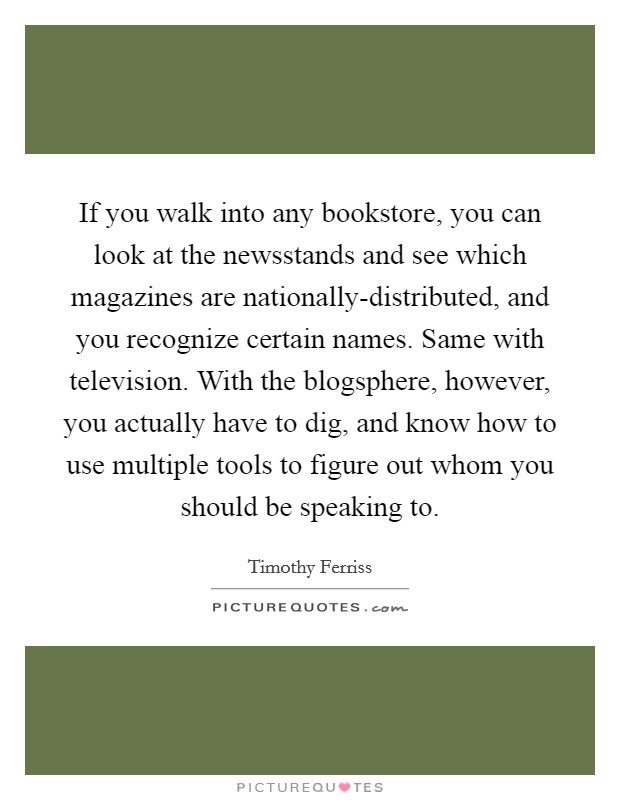 If you walk into any bookstore, you can look at the newsstands and see which magazines are nationally-distributed, and you recognize certain names. Same with television. With the blogsphere, however, you actually have to dig, and know how to use multiple tools to figure out whom you should be speaking to. Picture Quote #1