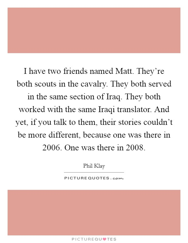 I have two friends named Matt. They're both scouts in the cavalry. They both served in the same section of Iraq. They both worked with the same Iraqi translator. And yet, if you talk to them, their stories couldn't be more different, because one was there in 2006. One was there in 2008. Picture Quote #1
