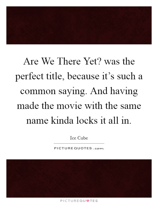 Are We There Yet? was the perfect title, because it's such a common saying. And having made the movie with the same name kinda locks it all in Picture Quote #1