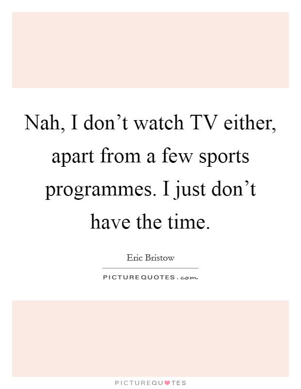 Nah, I don't watch TV either, apart from a few sports programmes. I just don't have the time Picture Quote #1
