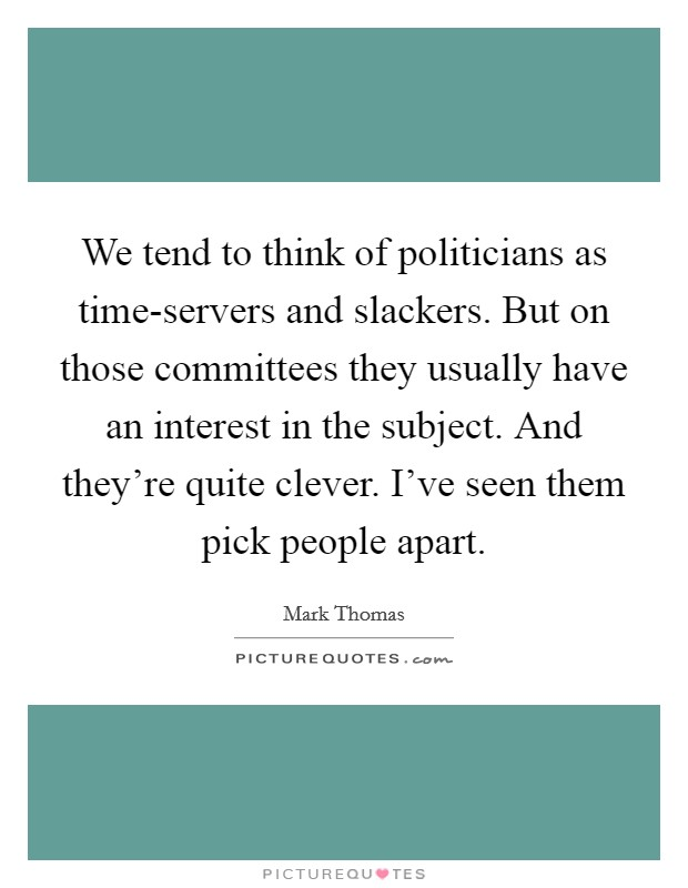 We tend to think of politicians as time-servers and slackers. But on those committees they usually have an interest in the subject. And they're quite clever. I've seen them pick people apart Picture Quote #1