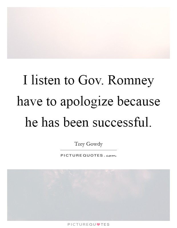 I listen to Gov. Romney have to apologize because he has been successful Picture Quote #1