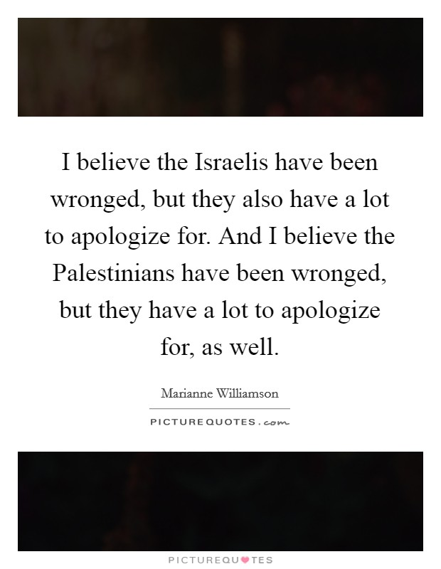 I believe the Israelis have been wronged, but they also have a lot to apologize for. And I believe the Palestinians have been wronged, but they have a lot to apologize for, as well Picture Quote #1