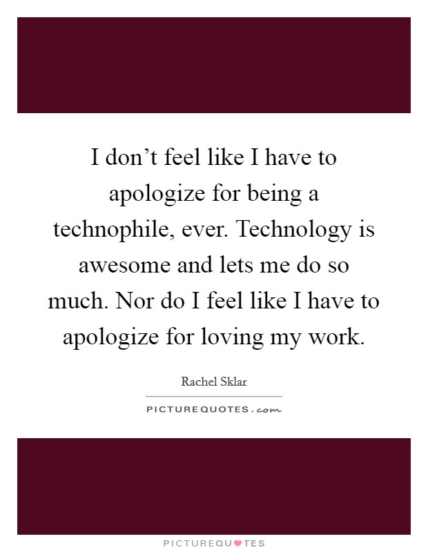 I don't feel like I have to apologize for being a technophile, ever. Technology is awesome and lets me do so much. Nor do I feel like I have to apologize for loving my work Picture Quote #1