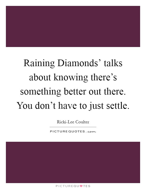 Raining Diamonds' talks about knowing there's something better out there. You don't have to just settle Picture Quote #1