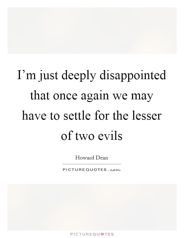 I'm just deeply disappointed that once again we may have to settle for the lesser of two evils Picture Quote #1