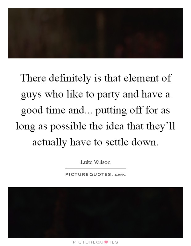 There definitely is that element of guys who like to party and have a good time and... putting off for as long as possible the idea that they'll actually have to settle down Picture Quote #1
